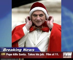 Breaking News - Pope kills Santa.  Takes his job.  Film at 11.