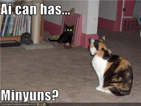 Ai can has...  Minyuns?