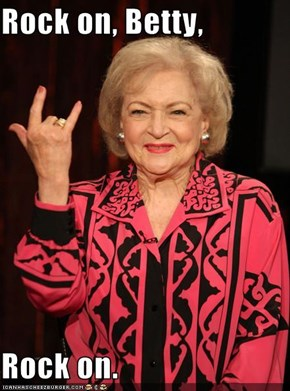 Rock on, Betty,  Rock on.