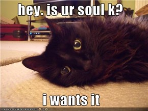 hey. is ur soul k?  i wants it