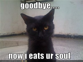 goodbye.....  now i eats ur soul