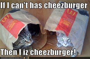 If I can't has cheezburger  Then I iz cheezburger!