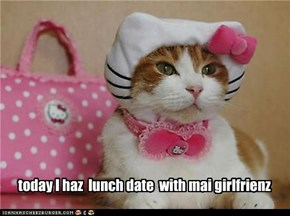 today I haz  lunch date  with mai girlfrienz