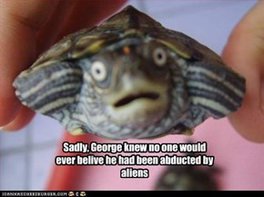 Sadly, George knew no one would ever belive he had been abducted by aliens