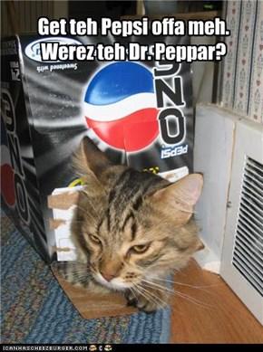 Get teh Pepsi offa meh. Werez teh Dr. Peppar?