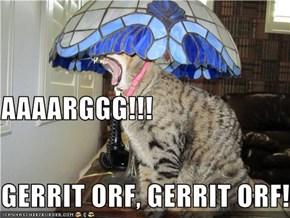 AAAARGGG!!! GERRIT ORF, GERRIT ORF!!!