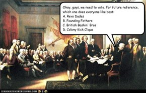 Okay, guys, we need to vote. For future reference, which one does everyone like best: A. Revo Dudes B. Founding Fathers C. British Bashin' Bros D. Colony Kick Clique