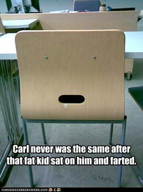 Carl never was the same after that fat kid sat on him and farted.