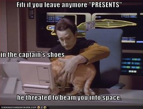 "Fifi if you leave anymore ""PRESENTS"" in the captain's shoes he threated to beam you into space."