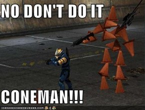 NO DON'T DO IT  CONEMAN!!!