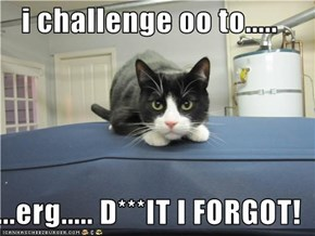 i challenge oo to.....  ...erg..... D***IT I FORGOT!