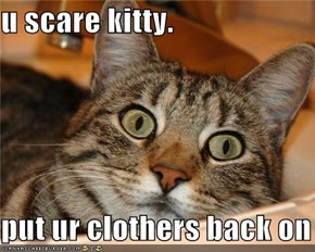 u scare kitty.  put ur clothers back on