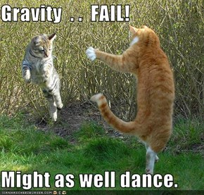 Gravity  . .  FAIL!  Might as well dance.