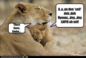 A..a..an den *snif* duh..duh Hyenaz...dey...dey LAFFD ah mii!