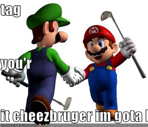 tag you'r it cheezbruger im gota kill you luigi