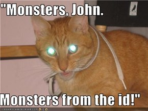 """Monsters, John.  Monsters from the id!"""