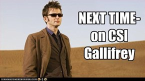 NEXT TIME- on CSI  Gallifrey