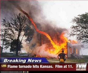 Breaking News - Flame tornado hits Kansas.  Film at 11.