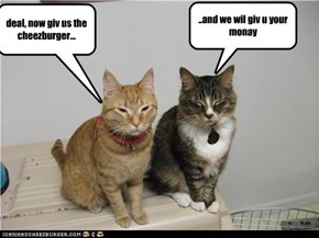 deal, now giv us the cheezburger...