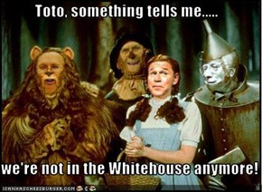 Toto, something tells me.....  we're not in the Whitehouse anymore!
