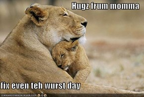 Hugz frum momma  fix even teh wurst day