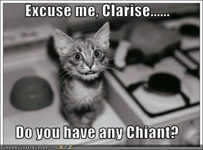 Excuse me, Clarise......  Do you have any Chiant?