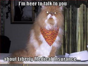 I'm heer to talk to you  about Liberty Medical Insurance....