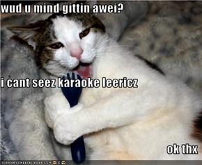 wud u mind gittin awei? i cant seez karaoke leericz ok thx