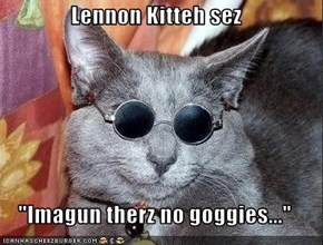 "Lennon Kitteh sez  ""Imagun therz no goggies..."""