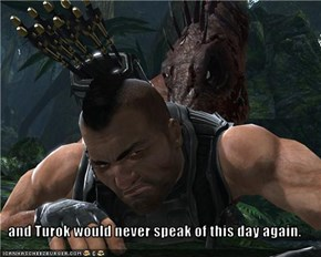 and Turok would never speak of this day again.