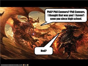 Phil? Phil Connors? Phil Connors, I thought that was you!  I haven't seen you since high school.