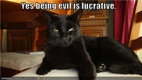 Yes being evil is lucrative.
