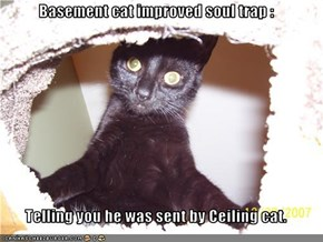 Basement cat improved soul trap :  Telling you he was sent by Ceiling cat.