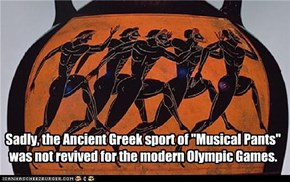 "Sadly, the Ancient Greek sport of ""Musical Pants"" was not revived for the modern Olympic Games."