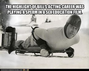 THE HIGHLIGHT OF BILL'S ACTING CAREER WAS PLAYING A SPERM IN A SEX EDUCATION FILM.