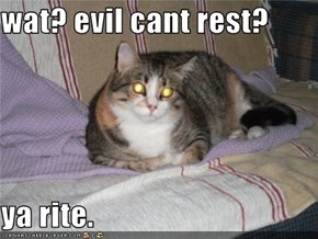wat? evil cant rest?  ya rite.