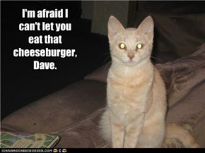 I'm afraid I can't let you eat that cheeseburger, Dave.
