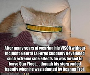 After many years of wearing his VISOR without incident, Geordi La Forge suddenly developed such extreme side effects he was forced to leave Star Fleet. . . though his story ended happily when he was adopted by Deanna Troi.