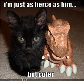 i'm just as fierce as him...  but cuter