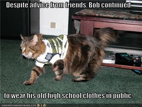 Despite advice from friends, Bob continued  to wear his old high school clothes in public.