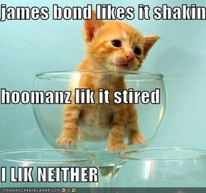 james bond likes it shakin hoomanz lik it stired I LIK NEITHER