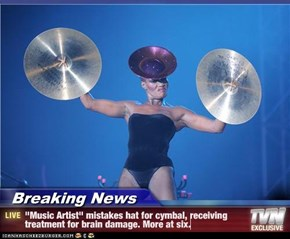 "Breaking News - ""Music Artist"" mistakes hat for cymbal, receiving treatment for brain damage. More at six."