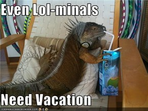 Even Lol-minals  Need Vacation