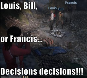 Louis, Bill, or Francis... Decisions decisions!!!