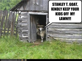 STANLEY T. GOAT, KINDLY KEEP YOUR KIDS OFF  MY LAWN!!!