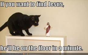 If you want to find Jesus,  he'll be on the floor in a minute.