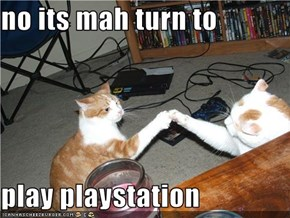 no its mah turn to  play playstation