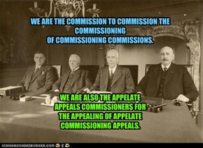 WE ARE THE COMMISSION TO COMMISSION THE COMMISSIONING OF COMMISSIONING COMMISSIONS.