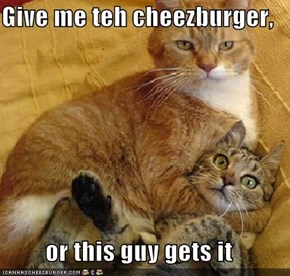 Give me teh cheezburger,   or this guy gets it