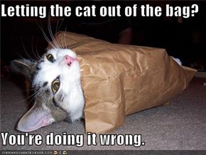 Letting the cat out of the bag?  You're doing it wrong.